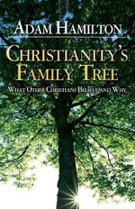 Christianity's Family Tree : What Other Christians Believe and Why - Adam Hamilton