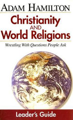 Christianity and World Religions: Small Group Leader Guide : Wrestling with Questions People Ask - Adam Hamilton