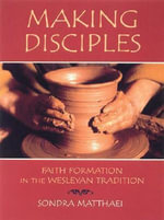 Making Disciples : Faith Formation in the Wesleyan Tradition - Sondra , Higgins Matthaei