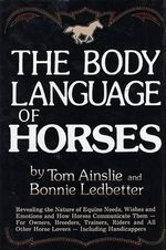 The Body Language of Horses : Revealing the Nature of Equine Needs, Wishes, and Emotions and How Horses Communicate Them--For Owners, Breeders, Trainers - Tom Ainslie