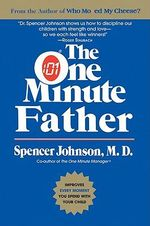 The One Minute Father : The Quickest Way for You to Help Your Children Learn to Like Themselves and Want to Behave Themselves - Spencer Johnson