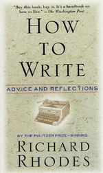 How to Write : Advice and Reflections - Richard Rhodes