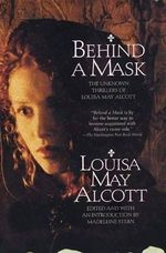 Behind a Mask : The Unknown Thrillers of Louisa May Alcott - Louisa May Alcott