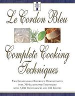 Le Cordon Bleu's Complete Cooking Techniques : The Indispensable Reference Demonstates Over 700 Illustrated Techniques with 2,000 Photos and 200 Recipes - Le Cordon Bleu Chefs