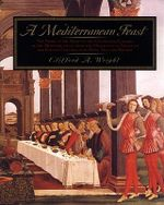 A Mediterranean Feast :  The Story of the Birth of the Celebrated Cuisines of the Mediterranean, from the Merchants of Venice to the Barbary Coast - Clifford A. Wright