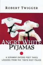 Angry White Pyjamas : A Scrawny Oxford Poet Takes Lessons from the Tokyo Riot Police - Robert Twigger