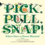 Pick, Pull, Snap : Where Once AfFlower Bloomed - Lola M. Schaefer
