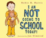 I Am Not Going to School Today! - Robie H. Harris