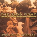 The Good Fight : How World War II Was Won - Stephen E Ambrose