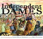 Independent Dames : What You Never Knew about the Women and Girls of the American Revolution - Laurie Halse Anderson