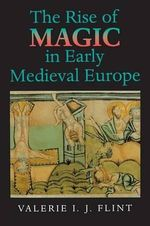 The Rise of Magic in Early Medieval Europe - Valerie I.J. Flint
