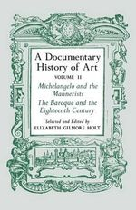 A Documentary History of Art : Michelangelo and the Mannerists, the Baroque and the Eighteenth Century v. 2 - Elizabeth Gilmore Holt