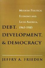 Debt, Development and Democracy : Modern Political Economy and Latin America, 1965-1985 - Jeffry A. Frieden