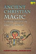 Ancient Christian Magic : Coptic Texts of Ritual Power - Marvin W. Meyer