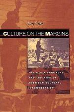 Culture on the Margins : The Black Spiritual and the Rise of American Cultural Interpretation - Jon Cruz