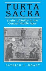 Furta Sacra: With a New Preface : Thefts of Relics in the Central Middle Ages - Patrick J. Geary