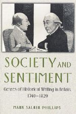 Society and Sentiment : Genres of Historical Writing in Britain, 1740-1820 - Mark Salber Phillips