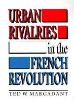 Urban Rivalries in the French Revolution : The Democratic Movement and the Revolution of 1848... - Ted W. Margadant