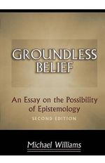 Groundless Belief : An Essay on the Possibility of Epistemology - Michael Williams