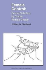 Female Control : Sexual Selection by Cryptic Female Choice - William G. Eberhard