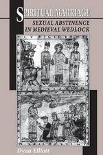 Spiritual Marriage : Sexual Abstinence in Medieval Wedlock - Dyan Elliott