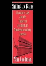 Shifting the Blame : Literature, Law and the Theory of Accidents in Nineteenth-Century America - Nan Goodman