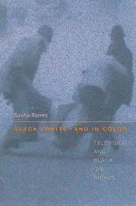 Black, White and in Color : Television and Black Civil Rights - Sasha Torres