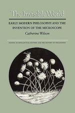 The Invisible World : Early Modern Philosophy and the Invention of the Microscope - Catherine Wilson