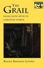 The Grail : From Celtic Myth to Christian Symbol - Roger Sherman Loomis