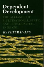 Dependent Development : The Alliance of Multinational, State, and Local Capital in Brazil - Peter Evans