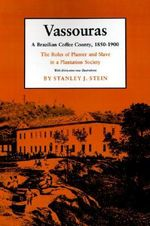 Vassouras: Roles of Planter and Slave in a Plantation Society : A Brazilian Coffee County, 1850-1900 - Stanley J. Stein