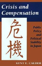 Crisis and Compensation : Public Policy and Political Stability in Japan - Kent E. Calder
