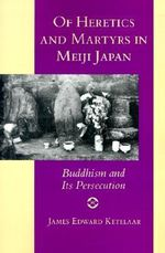 Of Heretics and Martyrs in Meiji Japan : Buddhism and Its Persecution - James E. Ketelaar