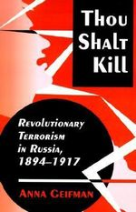 Thou Shalt Kill : Revolutionary Terrorism in Russia, 1894-1917 - Anna Geifman