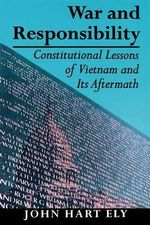 War and Responsibility : Constitutional Lessons of Vietnam and Its Aftermath - John Hart Ely