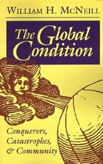 The Global Condition : Conquerors, Catastrophes and Community - William H. McNeill