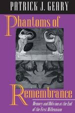 Phantoms of Remembrance : Memory and Oblivion at the End of the First Millennium - Patrick J. Geary