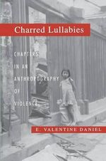 Charred Lullabies : Chapters in an Anthropography of Violence - E. Valentine Daniel