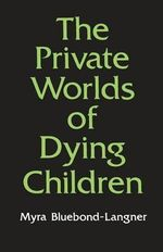 The Private Worlds of Dying Children : Parents and Siblings of the Chronically Ill Child - Myra Bluebond-Langner