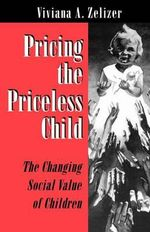 Pricing the Priceless Child : The Changing Social Value of Children - Viviana A.Rotman Zelizer