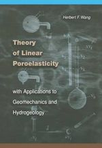 Theory of Linear Poroelasticity with Applications to Geomechanics and Hydrogeology - Herbert F. Wang