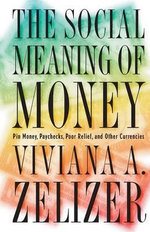 The Social Meaning of Money : Pin Money, Paychecks, Poor Relief and Other Currencies - Viviana A.Rotman Zelizer