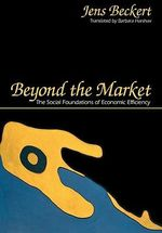 Beyond the Market : The Social Foundations of Economic Efficiency - Jens Beckert
