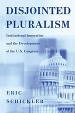 Disjointed Pluralism : Institutional Innovation and the Development of the U.S. Congress - Eric Schickler
