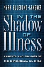 In the Shadow of Illness : Parents and Siblings of the Chronically Ill Child - Myra Bluebond-Langner