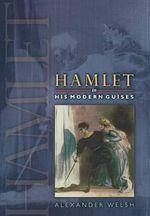 Hamlet in His Modern Guises - Alexander Welsh