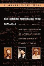 The Search for Mathematical Roots, 1870-1940 : Logics, Set Theories and the Foundations of Mathematics from Cantor Through Russell to Godel - Ivor Grattan-Guinness