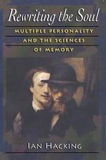 Rewriting the Soul : Multiple Personality and the Sciences of Memory - Ian Hacking