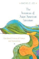The Americas of Asian American Literature : Gendered Fictions of Nation and Transnation - Rachel C. Lee