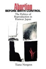 Abortion Before Birth Control : The Politics of Reproduction in Postwar Japan - Tiana Norgren